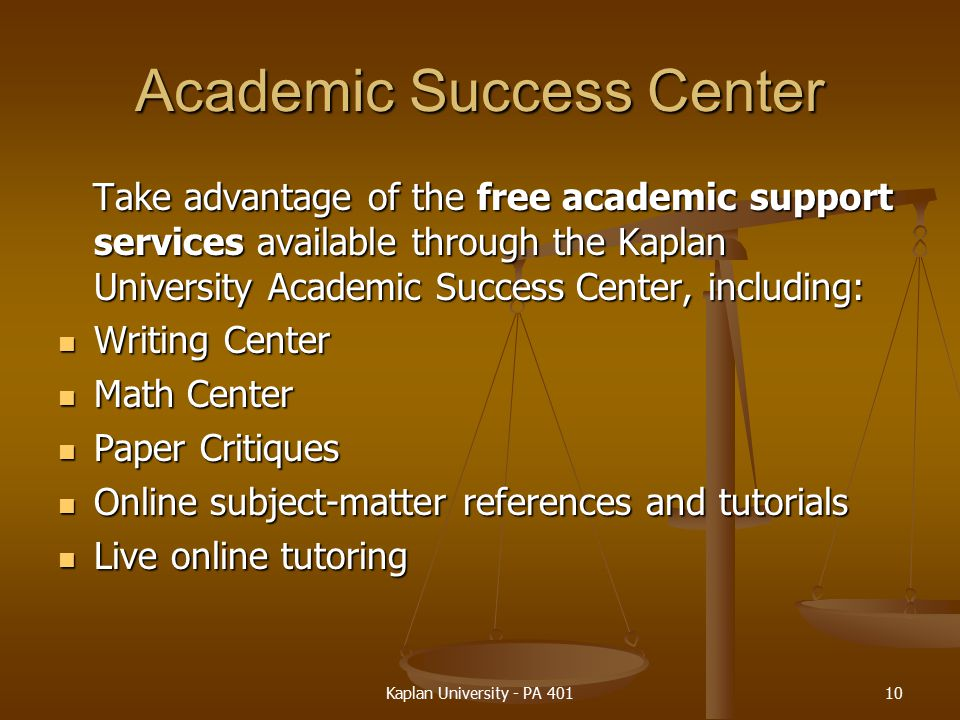 Academic Success Center Take advantage of the free academic support services available through the Kaplan University Academic Success Center, including: Take advantage of the free academic support services available through the Kaplan University Academic Success Center, including: Writing Center Writing Center Math Center Math Center Paper Critiques Paper Critiques Online subject-matter references and tutorials Online subject-matter references and tutorials Live online tutoring Live online tutoring Kaplan University - PA 40110