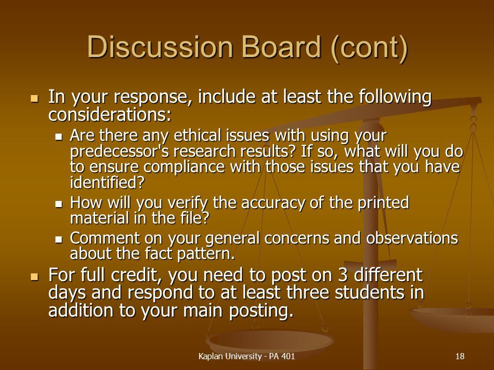 Discussion Board (cont) In your response, include at least the following considerations: In your response, include at least the following considerations: Are there any ethical issues with using your predecessor s research results.