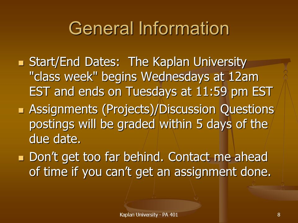 General Information Start/End Dates: The Kaplan University class week begins Wednesdays at 12am EST and ends on Tuesdays at 11:59 pm EST Start/End Dates: The Kaplan University class week begins Wednesdays at 12am EST and ends on Tuesdays at 11:59 pm EST Assignments (Projects)/Discussion Questions postings will be graded within 5 days of the due date.