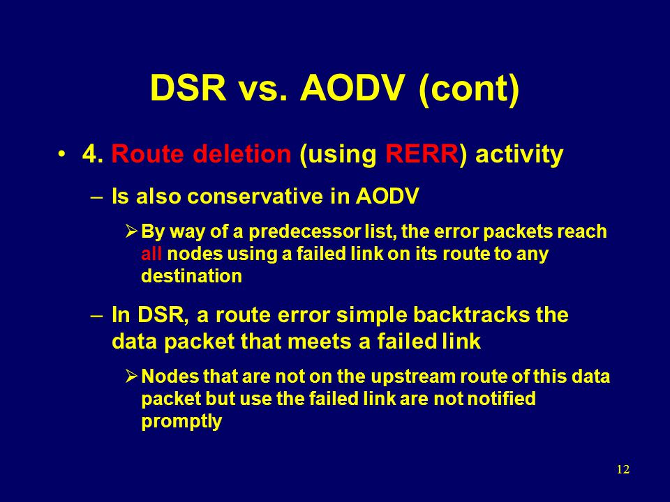 12 DSR vs. AODV (cont) 4. Route deletion (using RERR) activity –Is also conservative in AODV  By way of a predecessor list, the error packets reach a