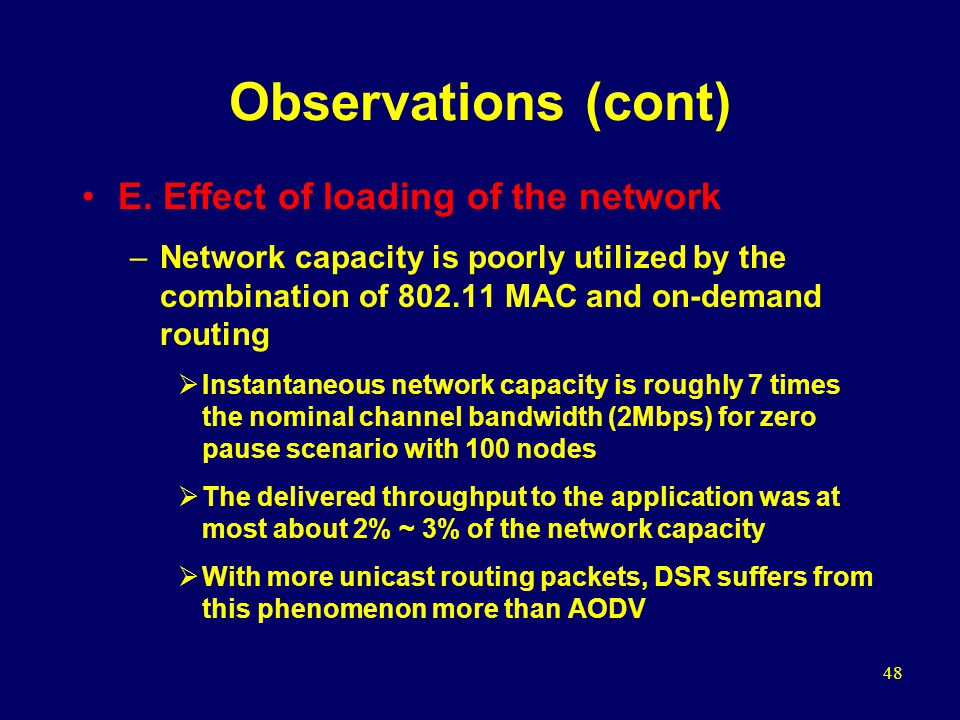 48 Observations (cont) E. Effect of loading of the network –Network capacity is poorly utilized by the combination of 802.11 MAC and on-demand routing