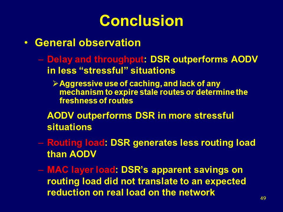 49 Conclusion General observation –Delay and throughput: DSR outperforms AODV in less stressful situations  Aggressive use of caching, and lack of any mechanism to expire stale routes or determine the freshness of routes AODV outperforms DSR in more stressful situations –Routing load: DSR generates less routing load than AODV –MAC layer load: DSR's apparent savings on routing load did not translate to an expected reduction on real load on the network