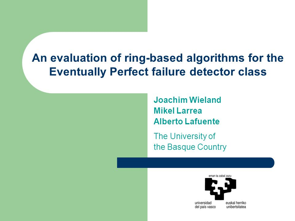 An evaluation of ring-based algorithms for the Eventually Perfect failure detector class Joachim Wieland Mikel Larrea Alberto Lafuente The University of the Basque Country