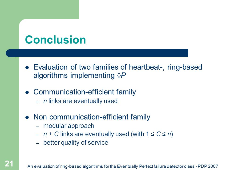 An evaluation of ring-based algorithms for the Eventually Perfect failure detector class - PDP 2007 21 Conclusion Evaluation of two families of heartbeat-, ring-based algorithms implementing  P Communication-efficient family – n links are eventually used Non communication-efficient family – modular approach – n + C links are eventually used (with 1 ≤ C ≤ n) – better quality of service