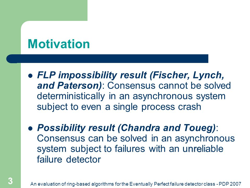 An evaluation of ring-based algorithms for the Eventually Perfect failure detector class - PDP 2007 3 Motivation FLP impossibility result (Fischer, Lynch, and Paterson): Consensus cannot be solved deterministically in an asynchronous system subject to even a single process crash nre Possibility result (Chandra and Toueg): Consensus can be solved in an asynchronous system subject to failures with an unreliable failure detector