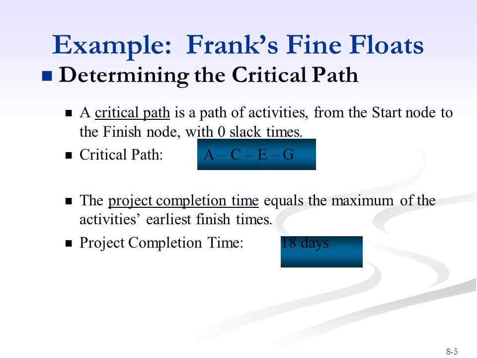8-5 Determining the Critical Path A critical path is a path of activities, from the Start node to the Finish node, with 0 slack times. Critical Path: