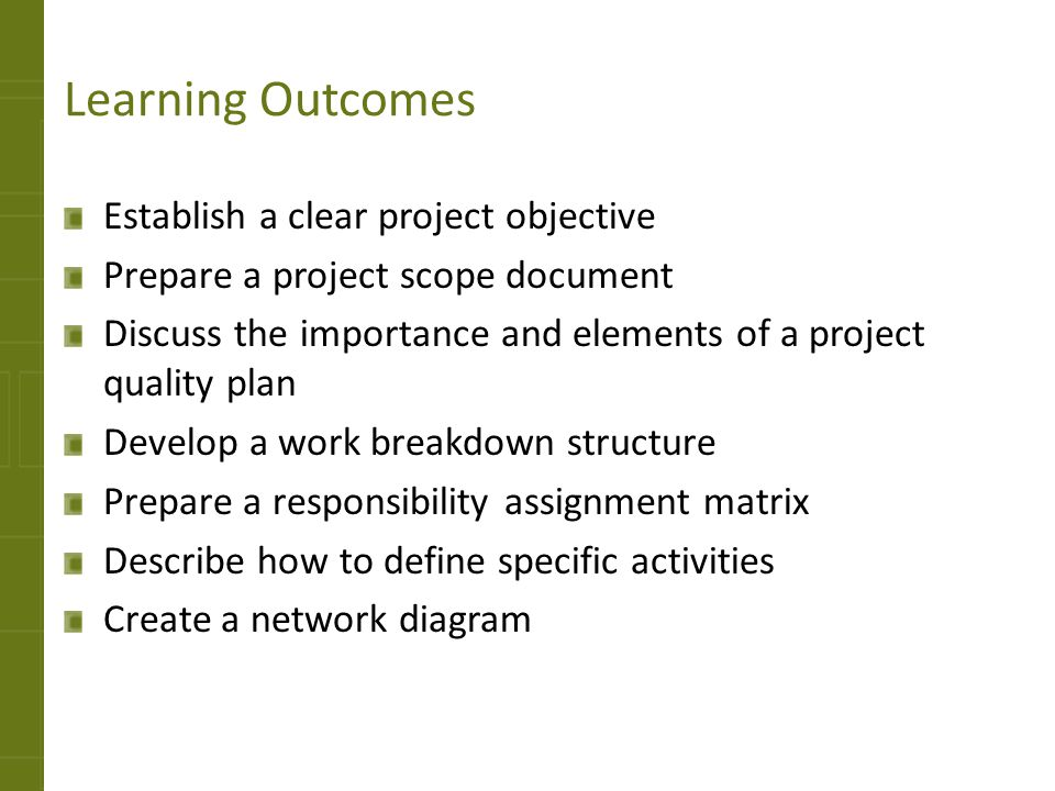 Learning Outcomes Establish a clear project objective Prepare a project scope document Discuss the importance and elements of a project quality plan D