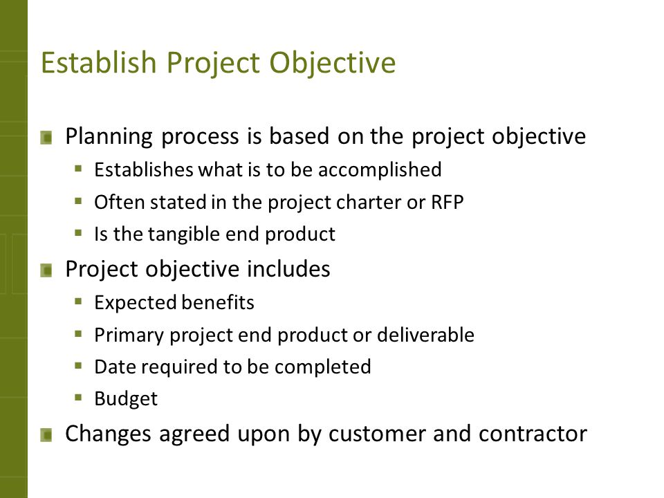 Establish Project Objective Planning process is based on the project objective  Establishes what is to be accomplished  Often stated in the project