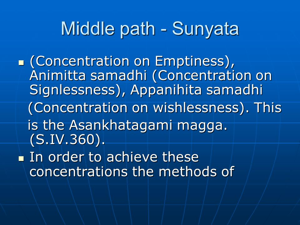 Middle path - Sunyata (Concentration on Emptiness), Animitta samadhi (Concentration on Signlessness), Appanihita samadhi (Concentration on Emptiness),