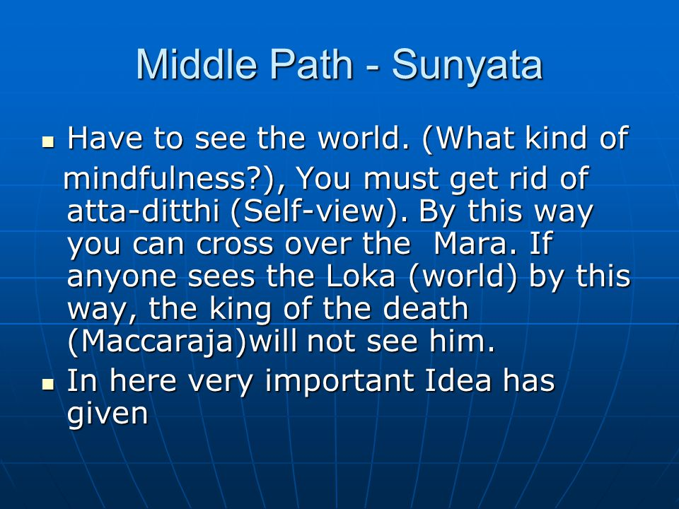 Middle Path - Sunyata Have to see the world. (What kind of Have to see the world. (What kind of mindfulness?), You must get rid of atta-ditthi (Self-v