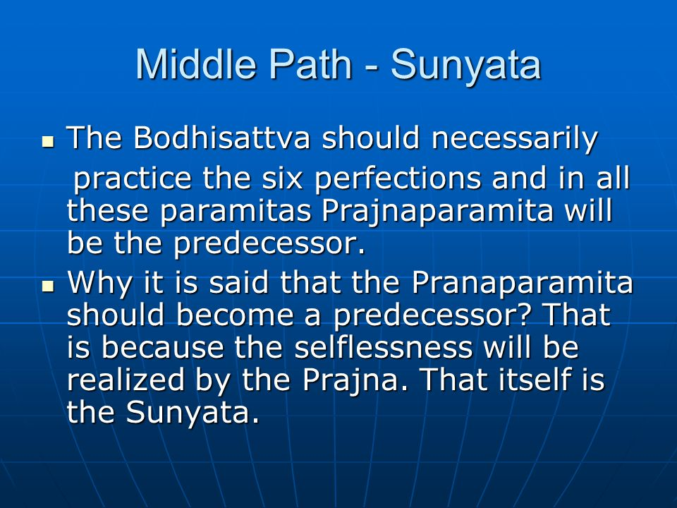 Middle Path - Sunyata The Bodhisattva should necessarily The Bodhisattva should necessarily practice the six perfections and in all these paramitas Pr