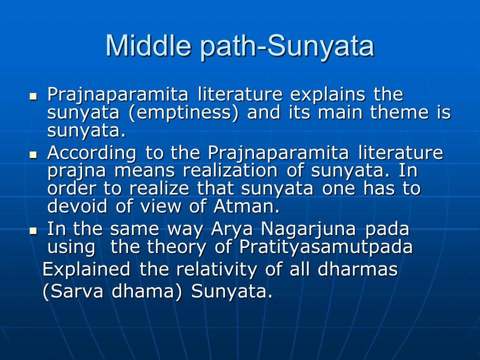 Middle path-Sunyata Prajnaparamita literature explains the sunyata (emptiness) and its main theme is sunyata.