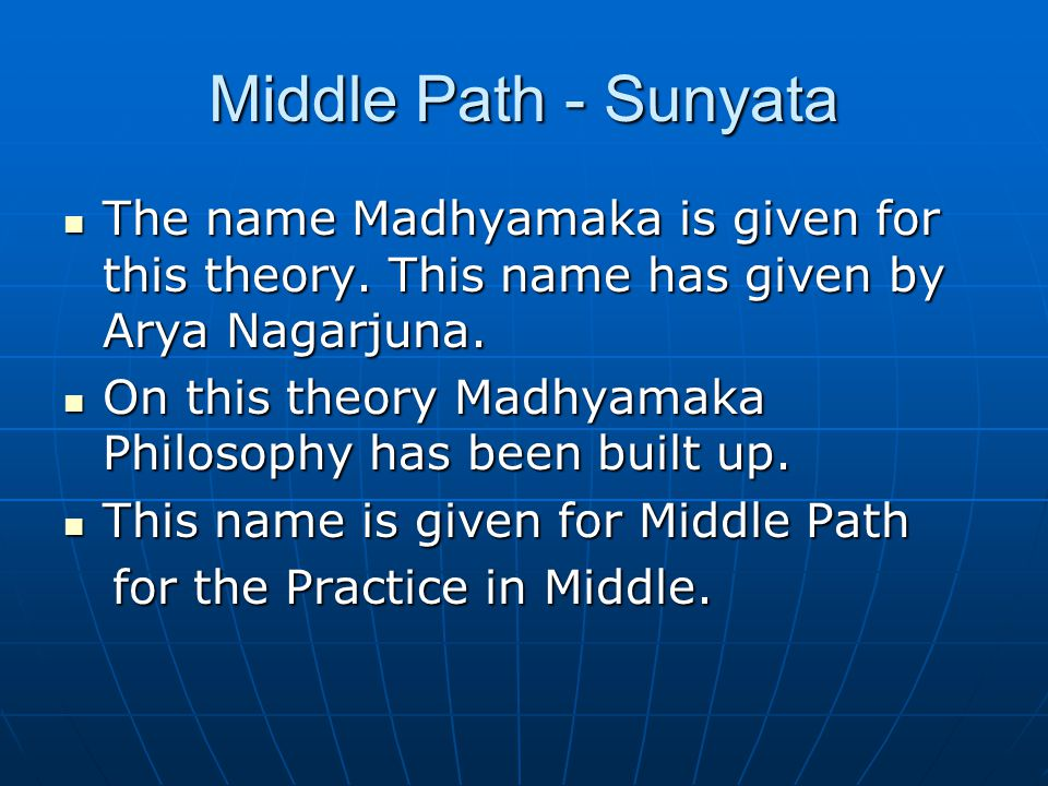Middle Path - Sunyata The name Madhyamaka is given for this theory. This name has given by Arya Nagarjuna. The name Madhyamaka is given for this theor