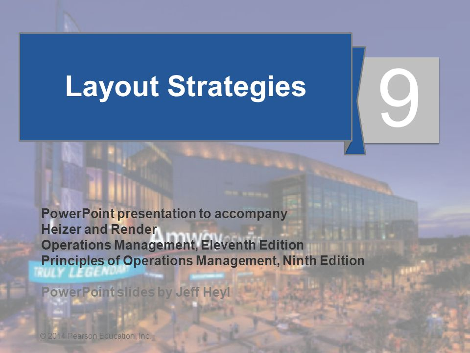 9 - 1© 2014 Pearson Education, Inc. Layout Strategies PowerPoint presentation to accompany Heizer and Render Operations Management, Eleventh Edition P