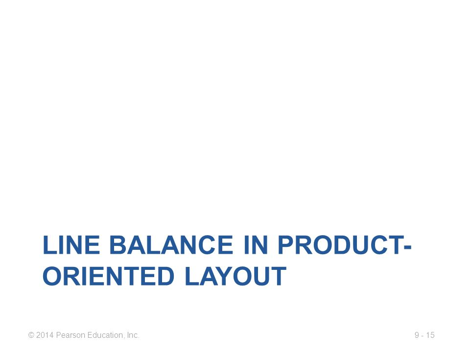 9 - 15© 2014 Pearson Education, Inc. LINE BALANCE IN PRODUCT- ORIENTED LAYOUT
