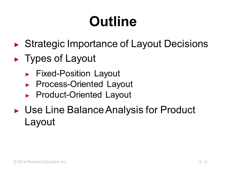 9 - 2© 2014 Pearson Education, Inc. Outline ► Strategic Importance of Layout Decisions ► Types of Layout ► Fixed-Position Layout ► Process-Oriented La