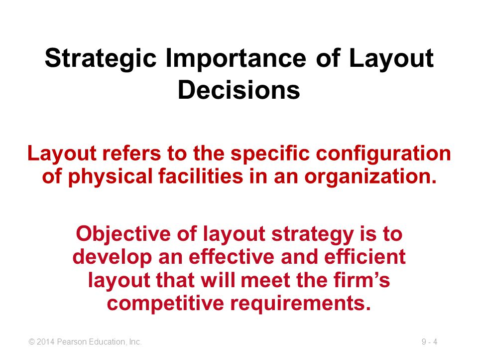 9 - 4© 2014 Pearson Education, Inc. Strategic Importance of Layout Decisions Objective of layout strategy is to develop an effective and efficient lay