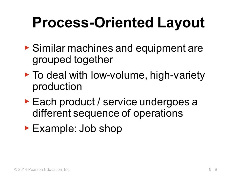 9 - 9© 2014 Pearson Education, Inc. Process-Oriented Layout ▶ Similar machines and equipment are grouped together ▶ To deal with low-volume, high-vari