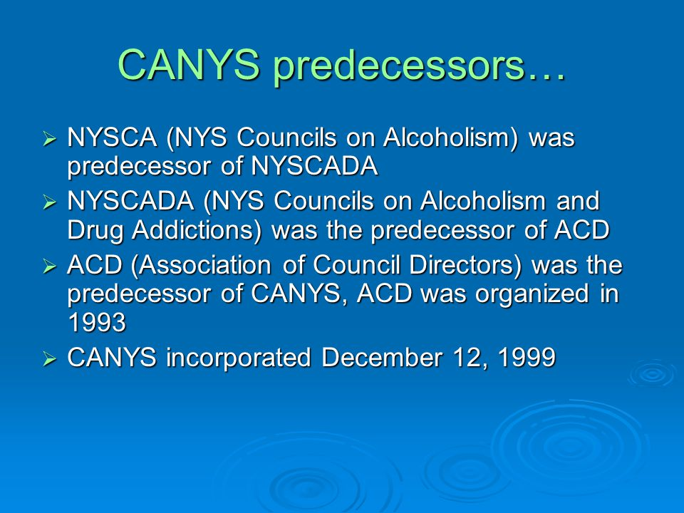 CANYS predecessors…  NYSCA (NYS Councils on Alcoholism) was predecessor of NYSCADA  NYSCADA (NYS Councils on Alcoholism and Drug Addictions) was the predecessor of ACD  ACD (Association of Council Directors) was the predecessor of CANYS, ACD was organized in 1993  CANYS incorporated December 12, 1999