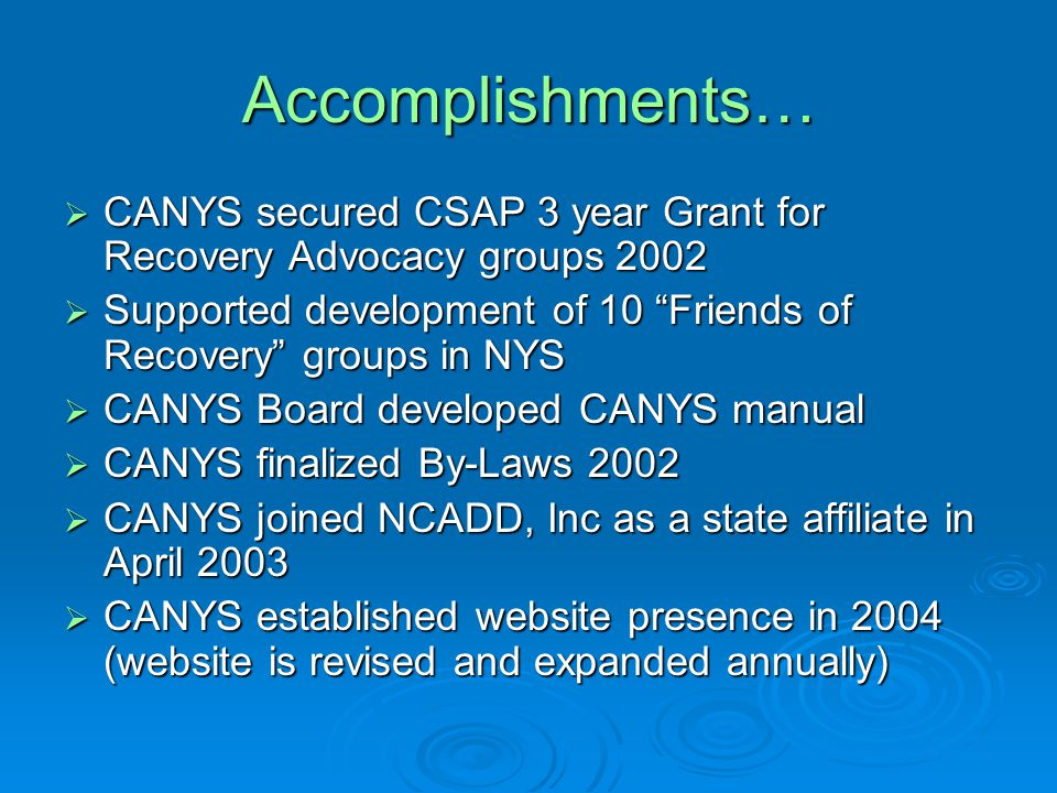 Accomplishments…  CANYS secured CSAP 3 year Grant for Recovery Advocacy groups 2002  Supported development of 10 Friends of Recovery groups in NYS  CANYS Board developed CANYS manual  CANYS finalized By-Laws 2002  CANYS joined NCADD, Inc as a state affiliate in April 2003  CANYS established website presence in 2004 (website is revised and expanded annually)