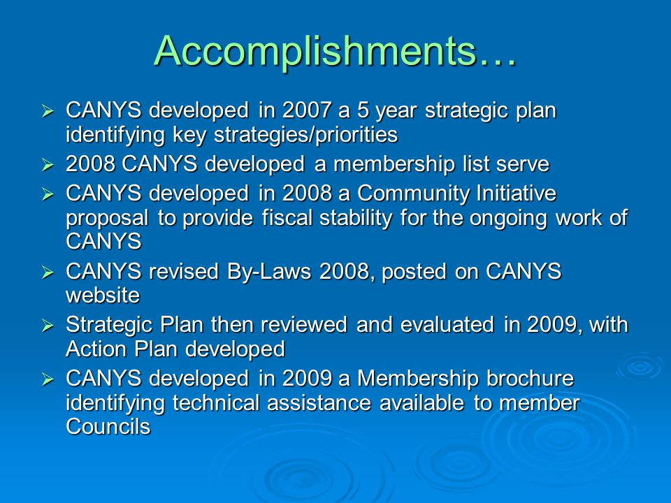 Accomplishments…  CANYS developed in 2007 a 5 year strategic plan identifying key strategies/priorities  2008 CANYS developed a membership list serve  CANYS developed in 2008 a Community Initiative proposal to provide fiscal stability for the ongoing work of CANYS  CANYS revised By-Laws 2008, posted on CANYS website  Strategic Plan then reviewed and evaluated in 2009, with Action Plan developed  CANYS developed in 2009 a Membership brochure identifying technical assistance available to member Councils