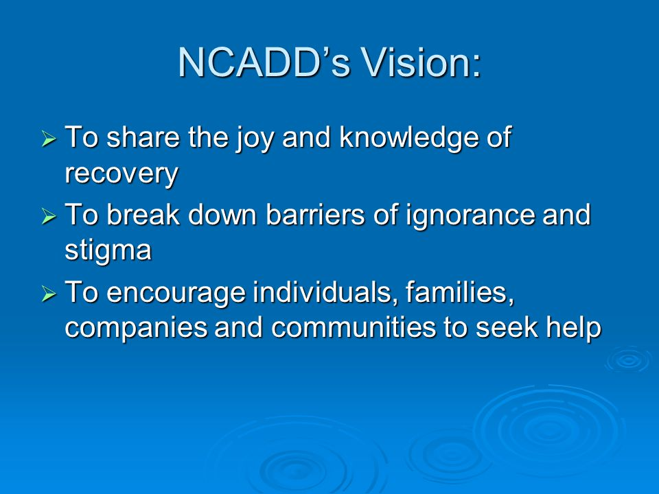 NCADD's Vision:  To share the joy and knowledge of recovery  To break down barriers of ignorance and stigma  To encourage individuals, families, companies and communities to seek help