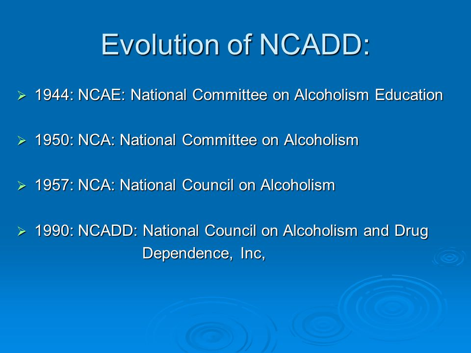 Evolution of NCADD:  1944: NCAE: National Committee on Alcoholism Education  1950: NCA: National Committee on Alcoholism  1957: NCA: National Council on Alcoholism  1990: NCADD: National Council on Alcoholism and Drug Dependence, Inc, Dependence, Inc,