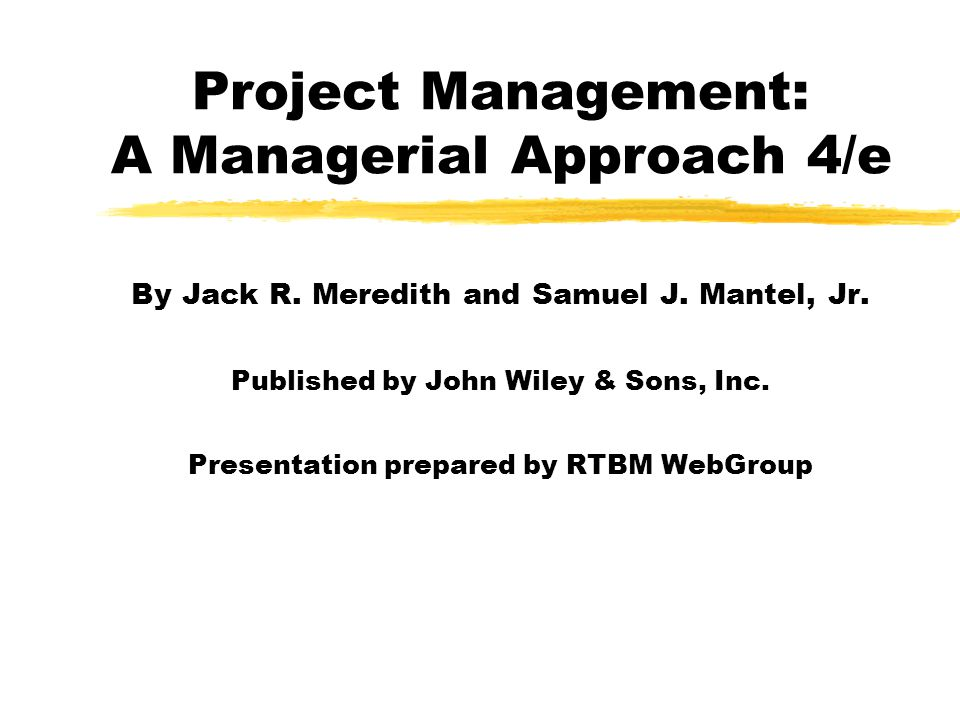 Project Management: A Managerial Approach 4/e By Jack R. Meredith and Samuel J. Mantel, Jr. Published by John Wiley & Sons, Inc. Presentation prepared