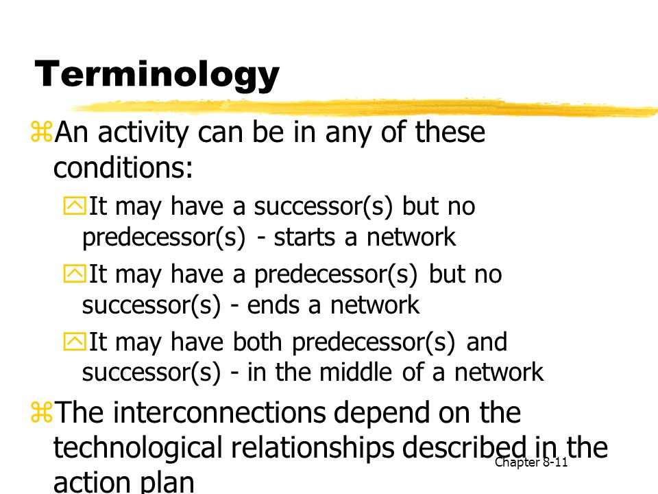 Terminology zAn activity can be in any of these conditions: yIt may have a successor(s) but no predecessor(s) - starts a network yIt may have a predec