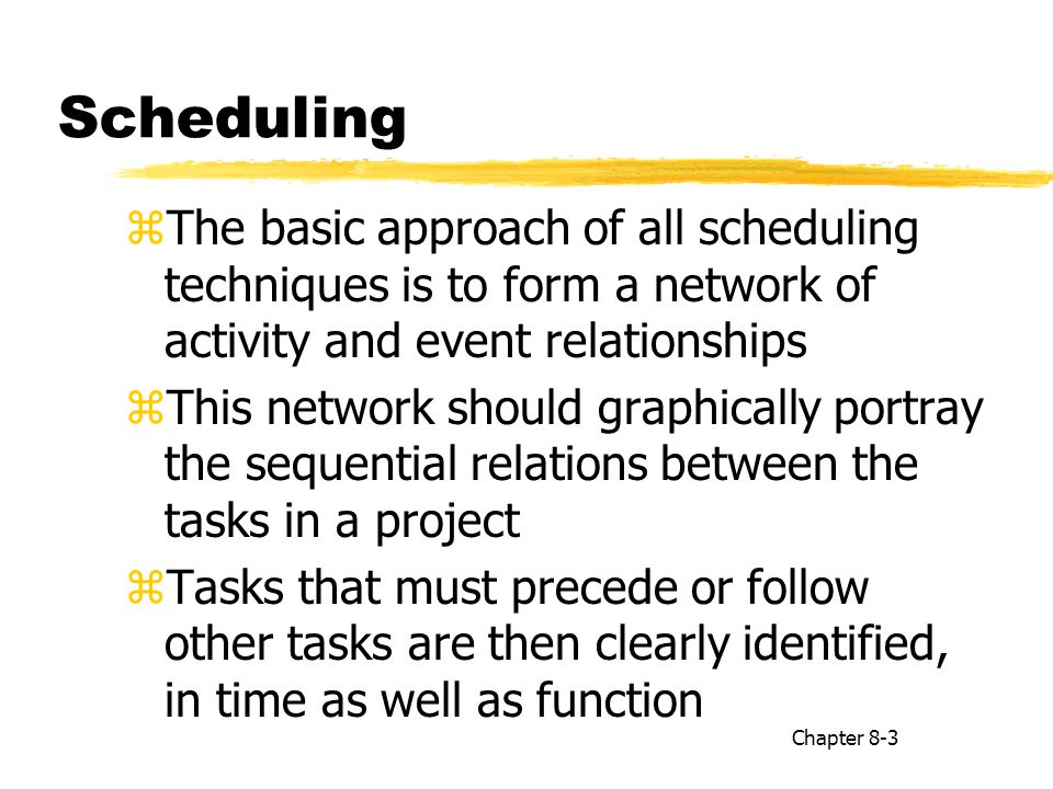 Scheduling zThe basic approach of all scheduling techniques is to form a network of activity and event relationships zThis network should graphically