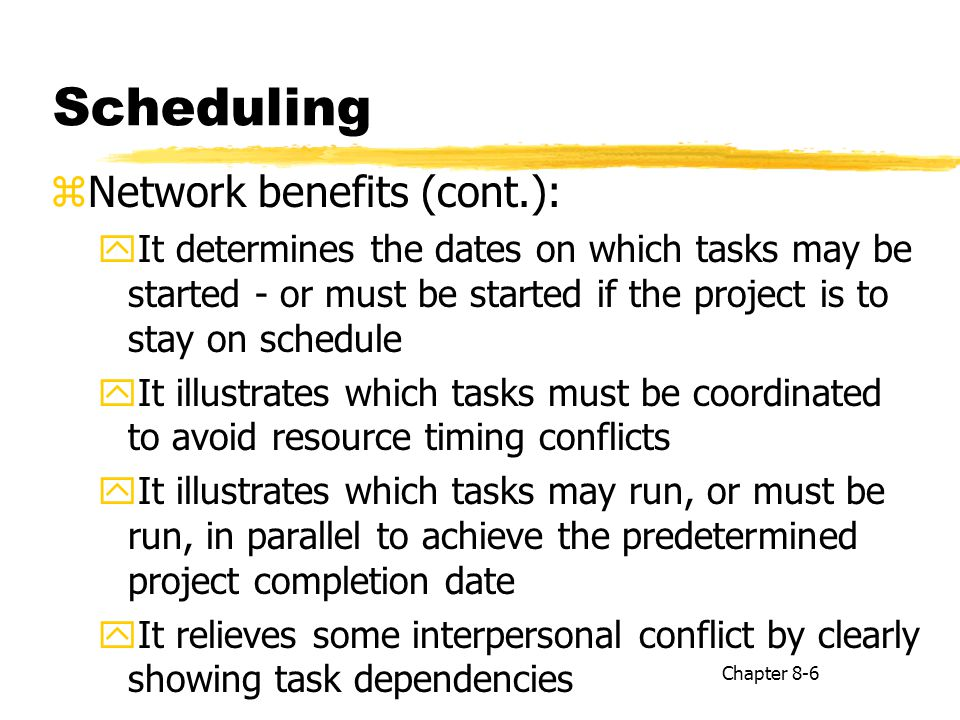 Summary zScheduling is particularly important to projects because of the complex coordination problems zThe network approach to scheduling offers a number of specific advantages of special value for projects zCritical project tasks typically constitute fewer than 10 percent of all the project tasks Chapter 8-17