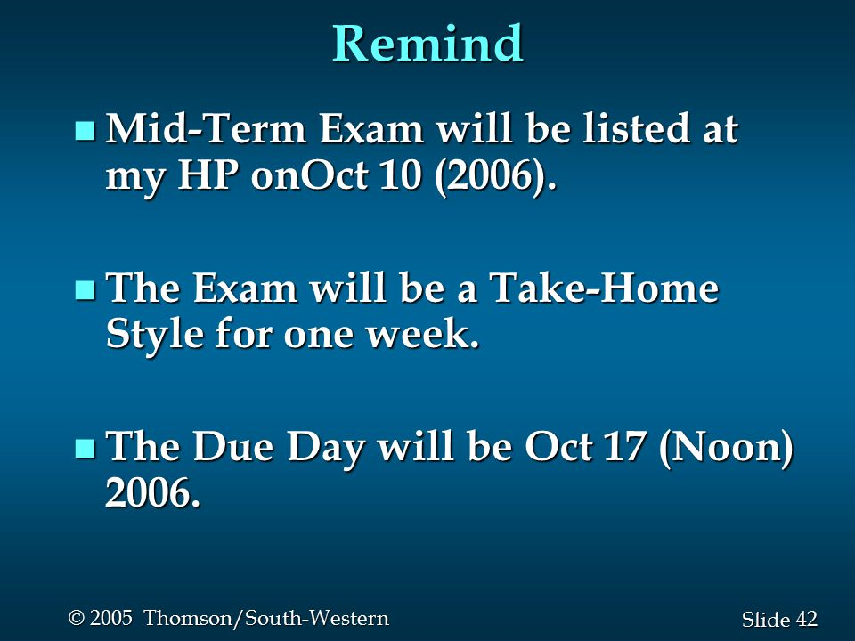 42 Slide © 2005 Thomson/South-Western Remind n Mid-Term Exam will be listed at my HP onOct 10 (2006).