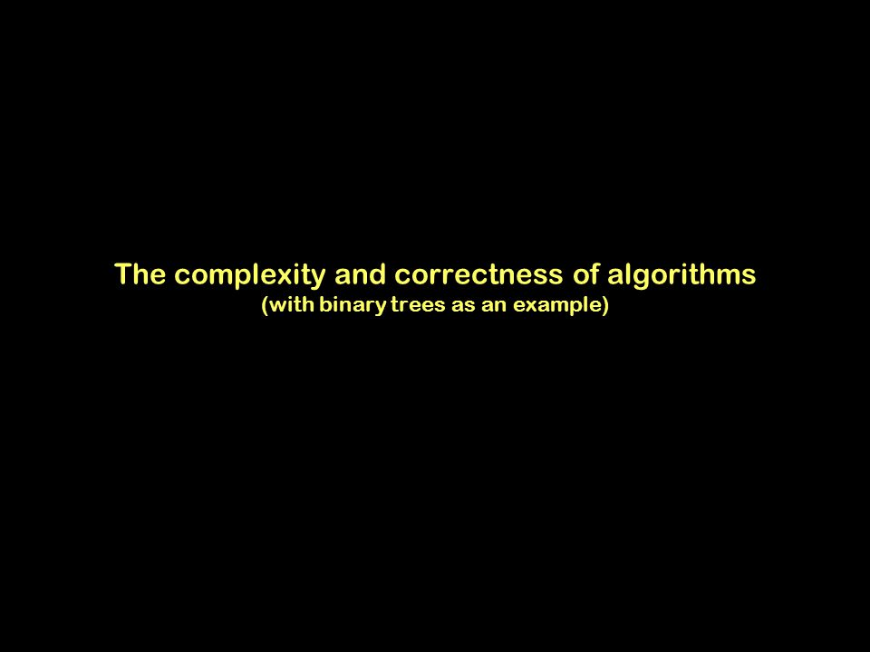 The complexity and correctness of algorithms (with binary trees as an example)