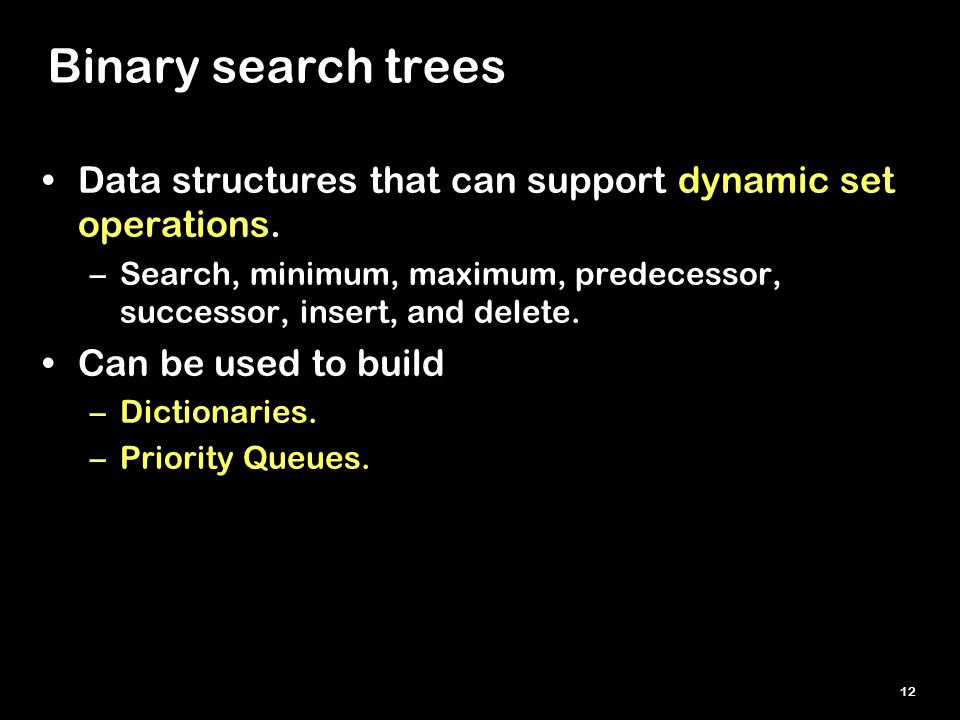 12 Binary search trees Data structures that can support dynamic set operations. –Search, minimum, maximum, predecessor, successor, insert, and delete.