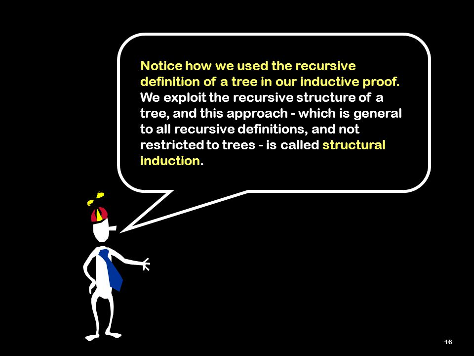 16 Notice how we used the recursive definition of a tree in our inductive proof.