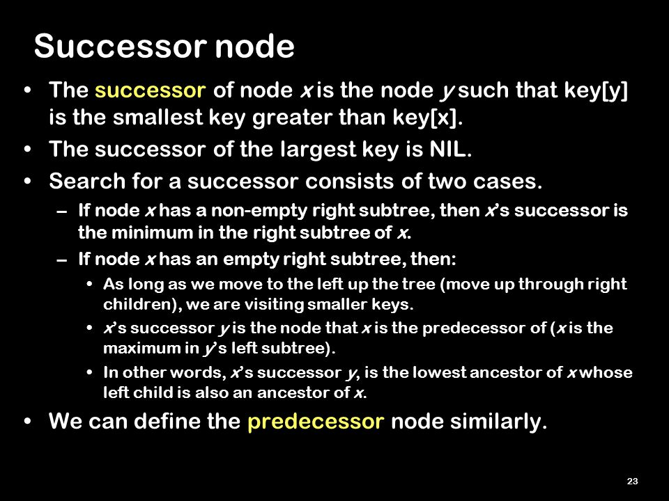 23 Successor node The successor of node x is the node y such that key[y] is the smallest key greater than key[x].