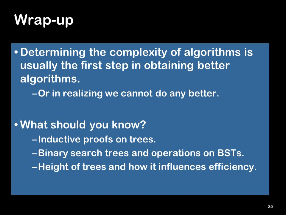 25 Wrap-up Determining the complexity of algorithms is usually the first step in obtaining better algorithms. –Or in realizing we cannot do any better