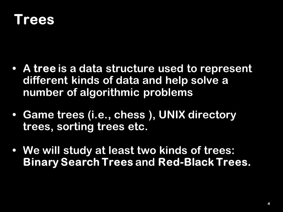4 Trees A tree is a data structure used to represent different kinds of data and help solve a number of algorithmic problems Game trees (i.e., chess ), UNIX directory trees, sorting trees etc.