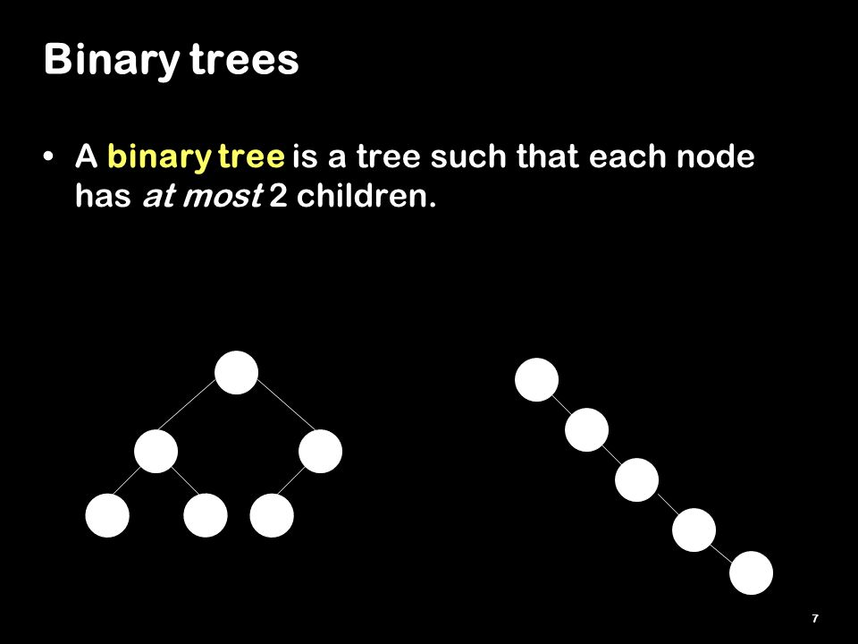7 Binary trees A binary tree is a tree such that each node has at most 2 children.