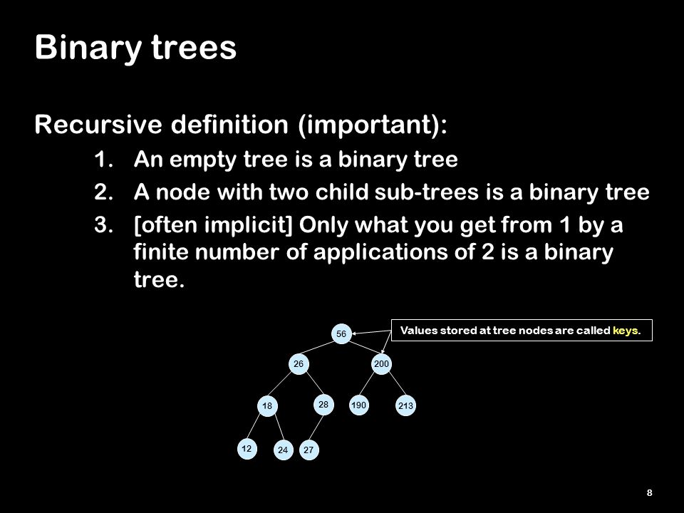 8 Binary trees Recursive definition (important): 1.An empty tree is a binary tree 2.A node with two child sub-trees is a binary tree 3.[often implicit] Only what you get from 1 by a finite number of applications of 2 is a binary tree.