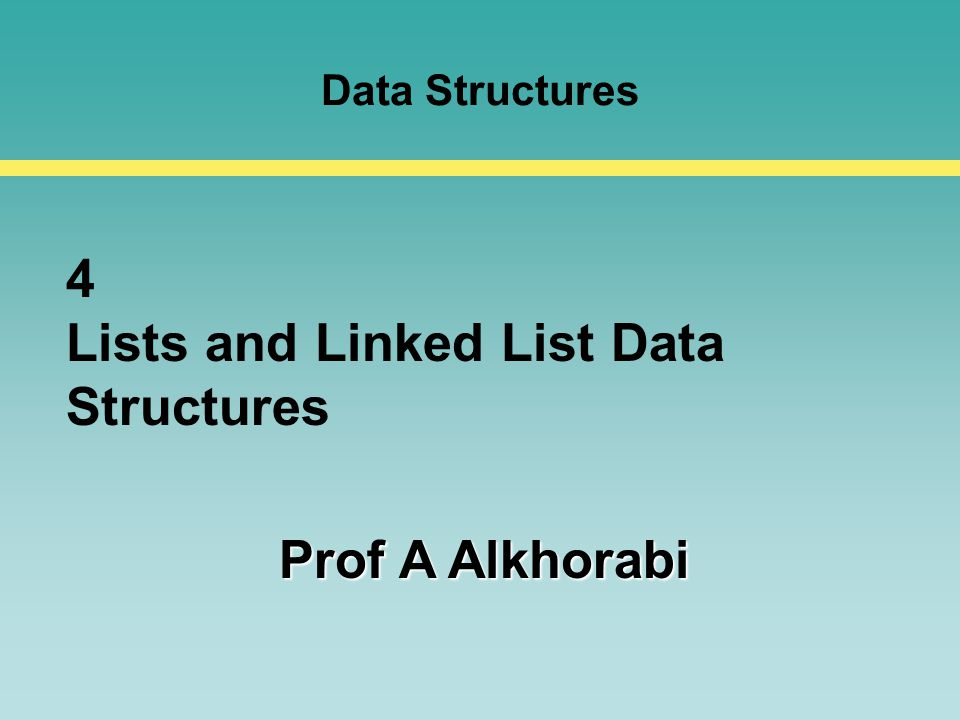 Data Structures 4 Lists and Linked List Data Structures Prof A Alkhorabi