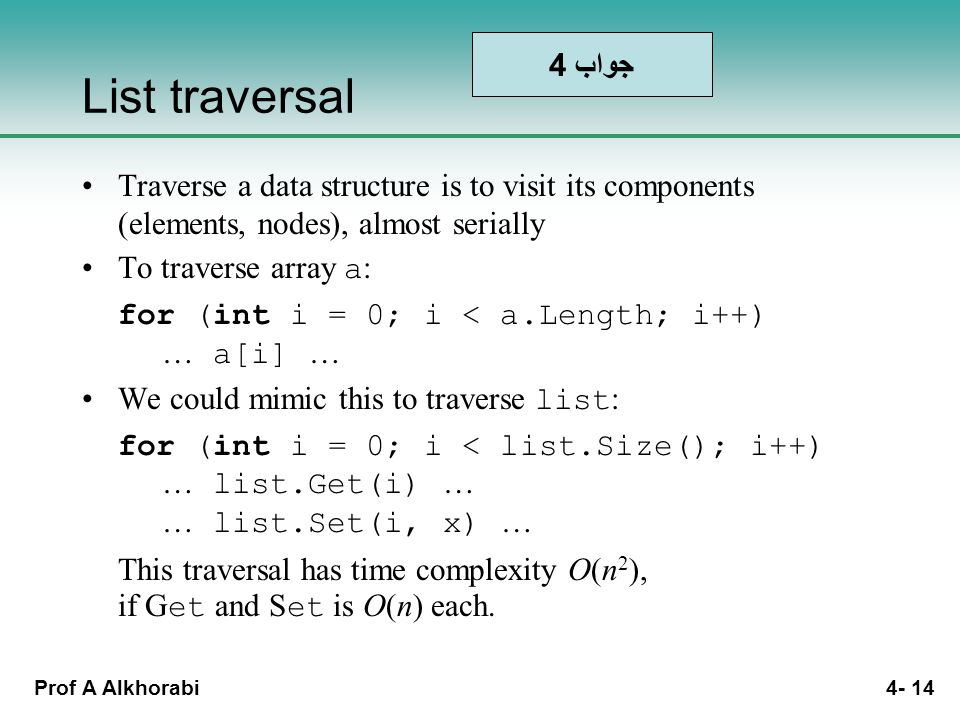Prof A Alkhorabi 4- 14 List traversal Traverse a data structure is to visit its components (elements, nodes), almost serially To traverse array a : for (int i = 0; i < a.Length; i++) … a[i] … We could mimic this to traverse list : for (int i = 0; i < list.Size(); i++) … list.Get(i) … … list.Set(i, x) … This traversal has time complexity O(n 2 ), if G et and S et is O(n) each.