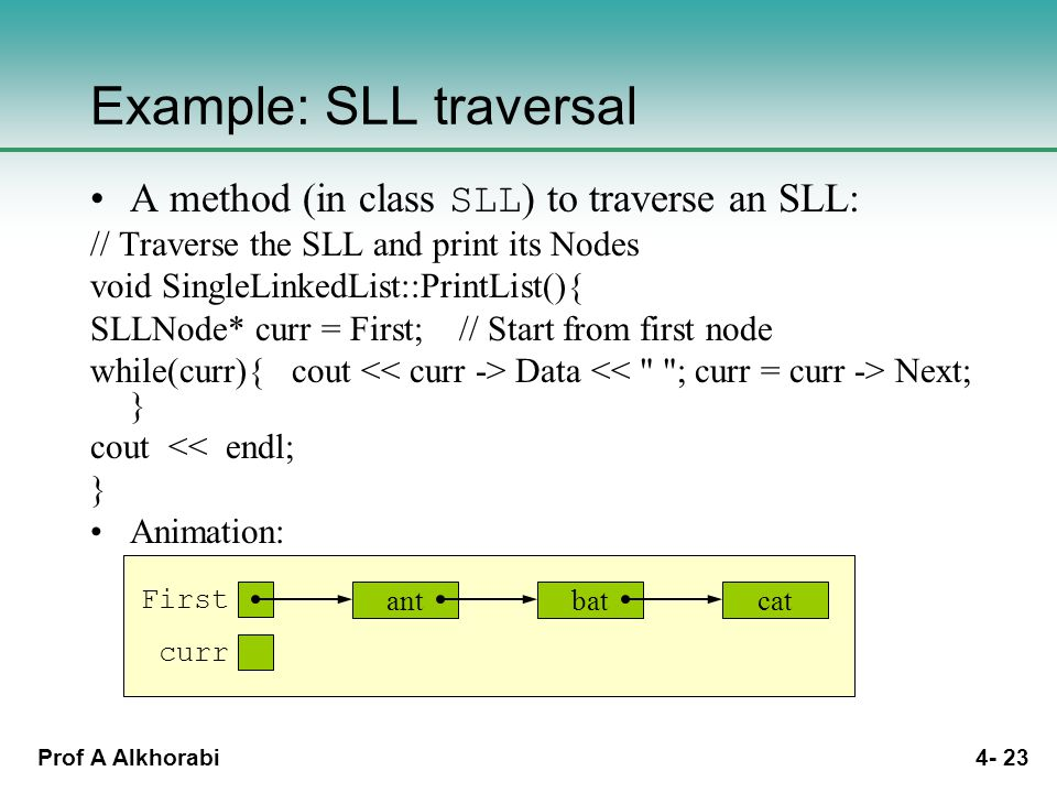 Prof A Alkhorabi 4- 23 antbatcat first Example: SLL traversal A method (in class SLL ) to traverse an SLL: // Traverse the SLL and print its Nodes void SingleLinkedList::PrintList(){ SLLNode* curr = First; // Start from first node while(curr){ cout Data Next; } cout << endl; } Animation: antbatcat first curr antbatcat first curr antbatcat first curr antbatcat First curr