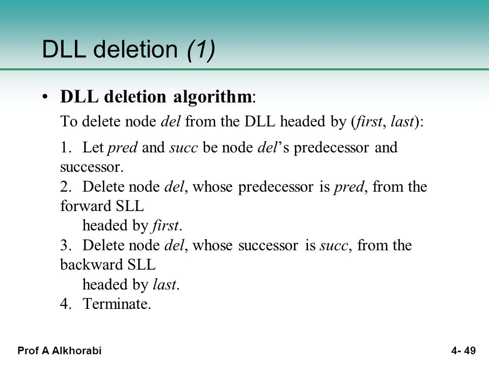 Prof A Alkhorabi 4- 49 DLL deletion (1) DLL deletion algorithm: To delete node del from the DLL headed by (first, last): 1.Let pred and succ be node del's predecessor and successor.