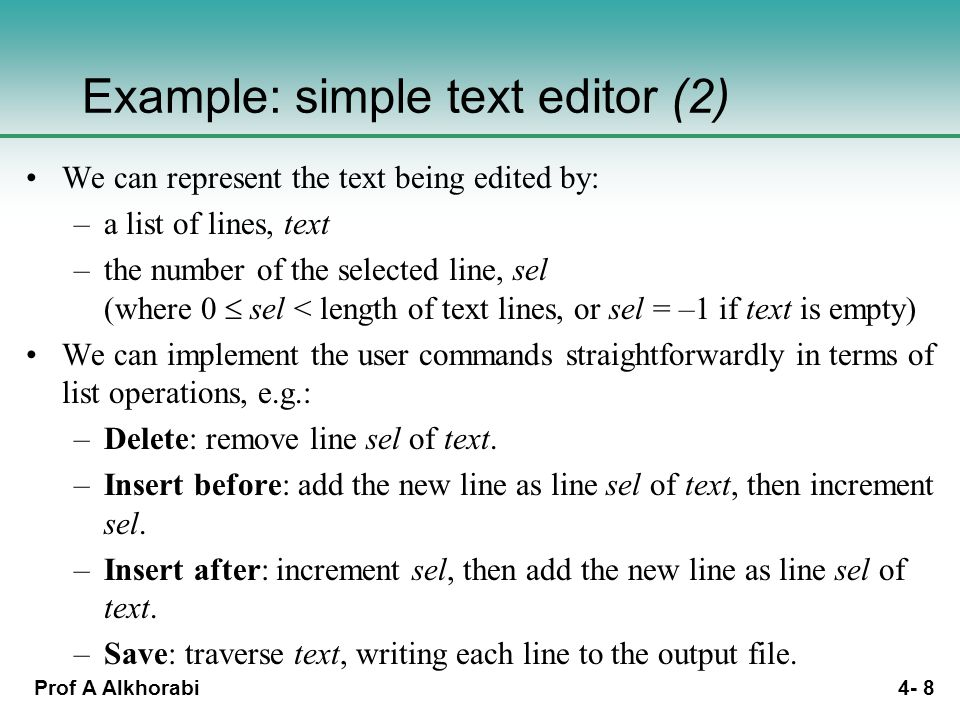 Prof A Alkhorabi 4- 8 Example: simple text editor (2) We can represent the text being edited by: –a list of lines, text –the number of the selected line, sel (where 0  sel < length of text lines, or sel = –1 if text is empty) We can implement the user commands straightforwardly in terms of list operations, e.g.: –Delete: remove line sel of text.