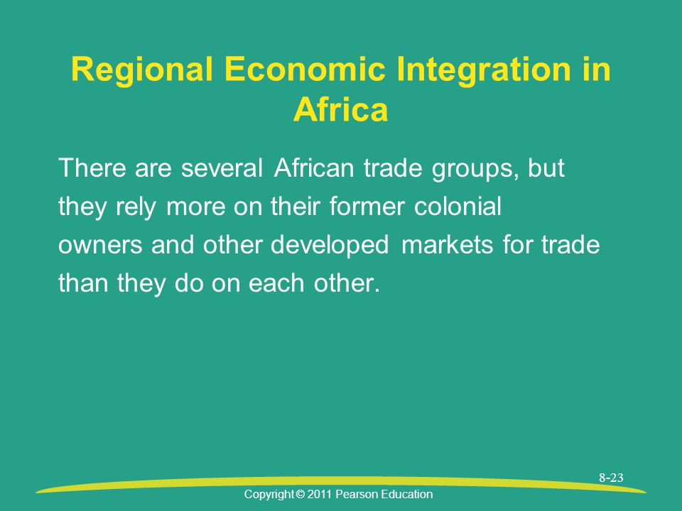 Copyright © 2011 Pearson Education 8-23 Regional Economic Integration in Africa There are several African trade groups, but they rely more on their former colonial owners and other developed markets for trade than they do on each other.