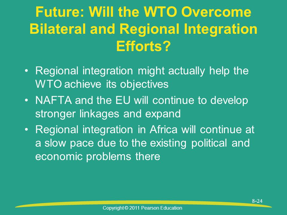 Copyright © 2011 Pearson Education 8-24 Future: Will the WTO Overcome Bilateral and Regional Integration Efforts.
