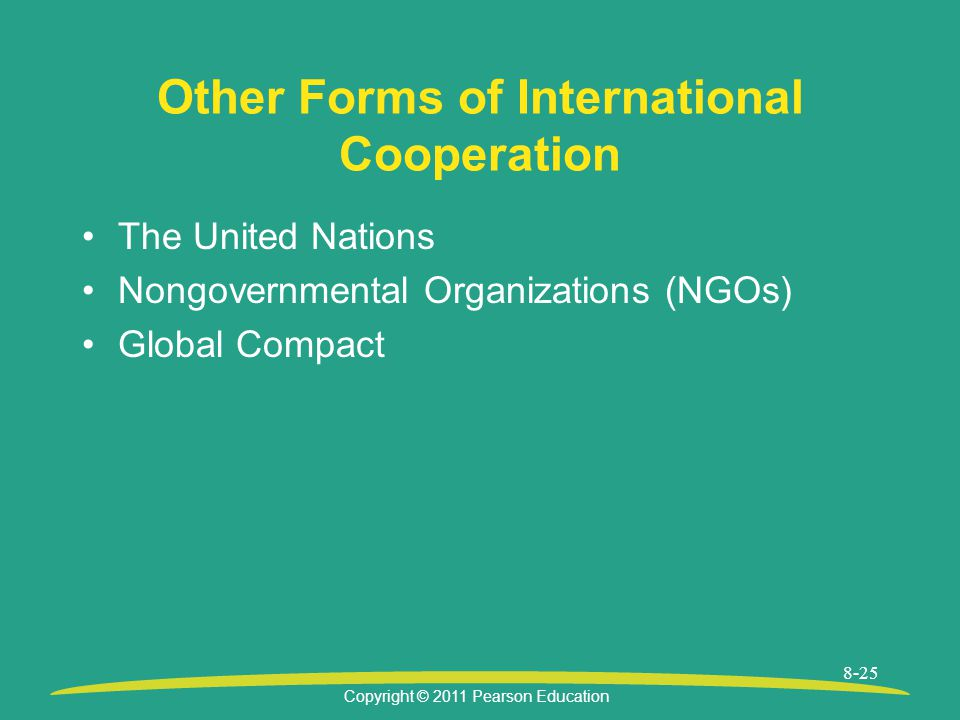 Copyright © 2011 Pearson Education 8-25 Other Forms of International Cooperation The United Nations Nongovernmental Organizations (NGOs) Global Compact