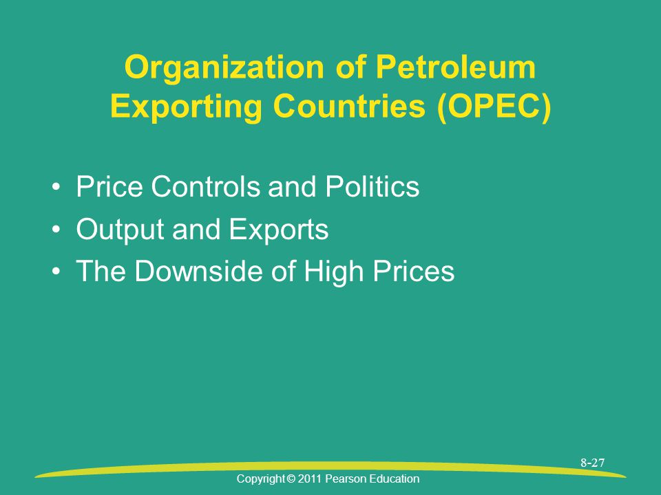 Copyright © 2011 Pearson Education 8-27 Organization of Petroleum Exporting Countries (OPEC) Price Controls and Politics Output and Exports The Downside of High Prices