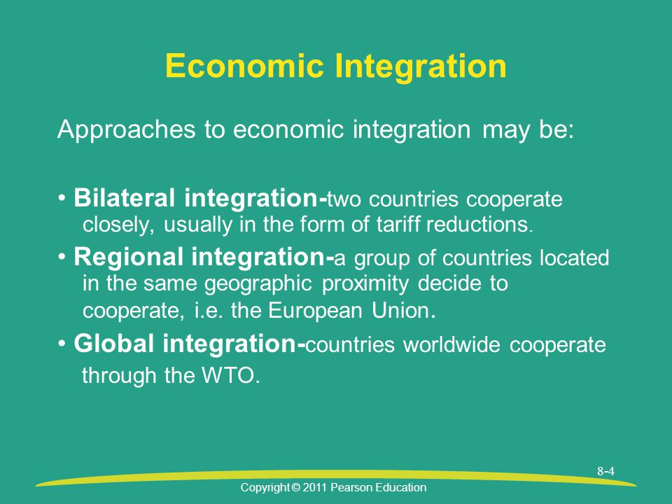 Copyright © 2011 Pearson Education 8-4 Economic Integration Approaches to economic integration may be: Bilateral integration- two countries cooperate closely, usually in the form of tariff reductions.